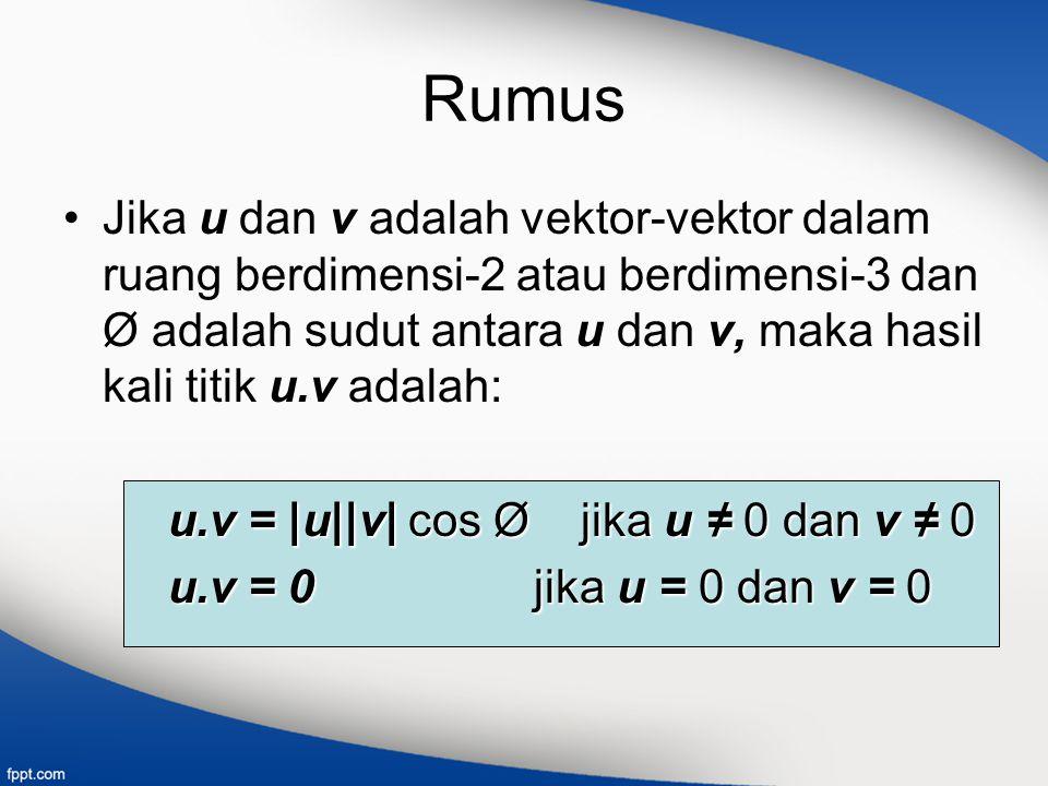 Rumus Jika u dan v adalah vektor-vektor dalam ruang berdimensi-2 atau berdimensi-3 dan Ø adalah sudut antara u dan v, maka hasil kali titik u.v adalah: u.v = |u||v| cos Ø jika u ≠ 0 dan v ≠ 0 u.v = 0 jika u = 0 dan v = 0