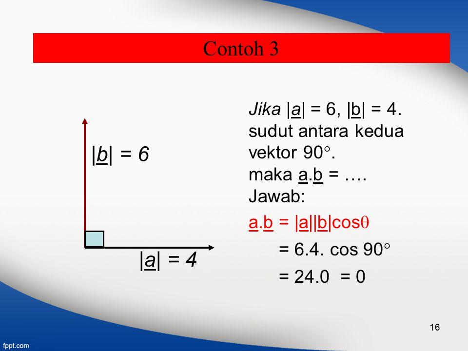 16 |a| = 4 Jika |a| = 6, |b| = 4. sudut antara kedua vektor 90 . maka a.b = …. Jawab: a.b = |a||b|cos  = 6.4. cos 90  = 24.0 = 0 |b| = 6 Contoh 3