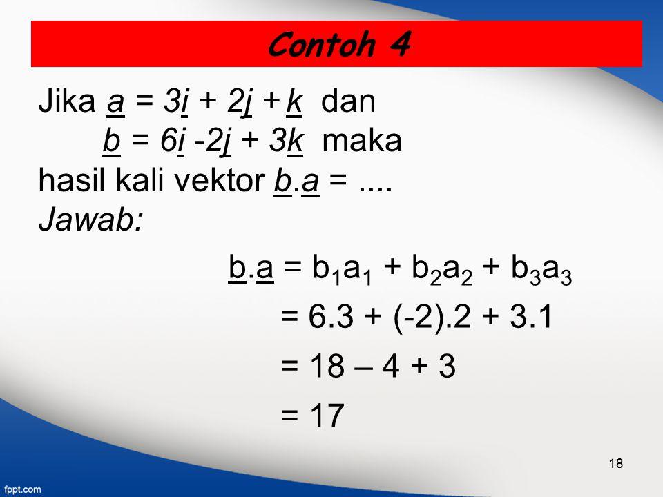 18 Contoh 4 Jika a = 3i + 2j + k dan b = 6i -2j + 3k maka hasil kali vektor b.a =.... Jawab: b.a = b 1 a 1 + b 2 a 2 + b 3 a 3 = 6.3 + (-2).2 + 3.1 =