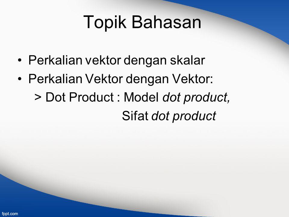 Topik Bahasan Perkalian vektor dengan skalar Perkalian Vektor dengan Vektor: > Dot Product : Model dot product, Sifat dot product