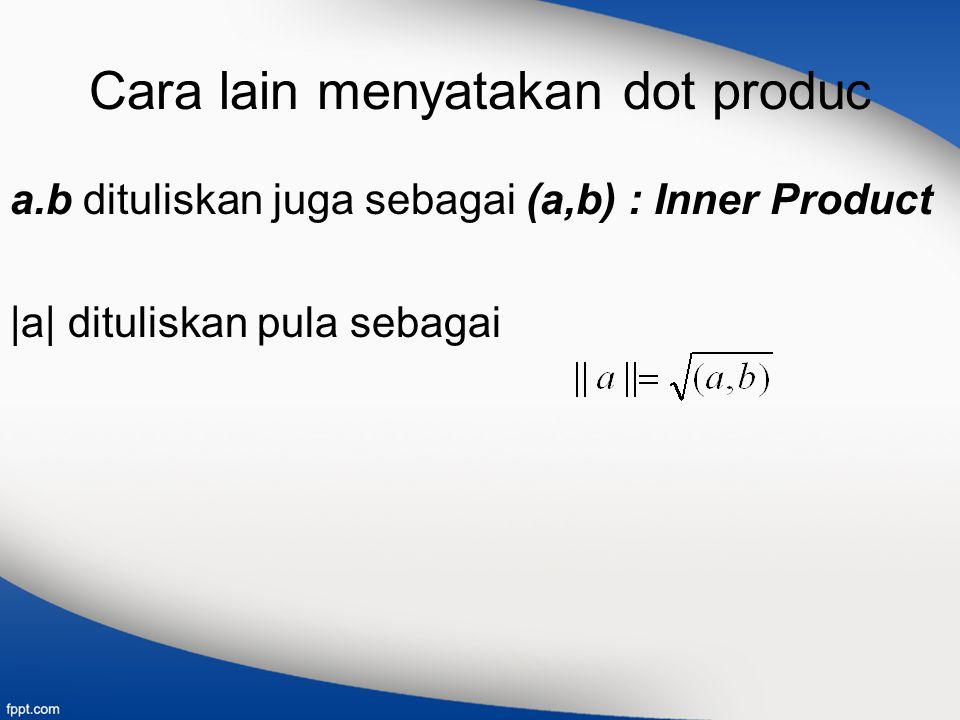 Cara lain menyatakan dot produc a.b dituliskan juga sebagai (a,b) : Inner Product |a| dituliskan pula sebagai