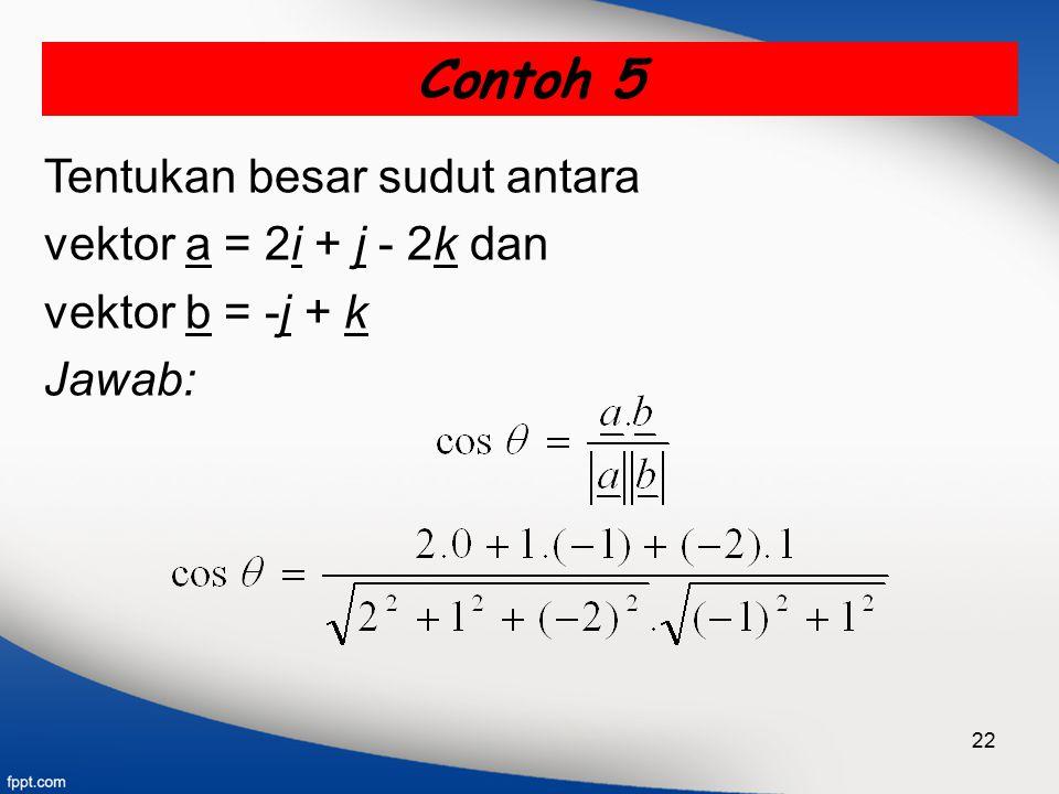 22 Tentukan besar sudut antara vektor a = 2i + j - 2k dan vektor b = -j + k Jawab: Contoh 5