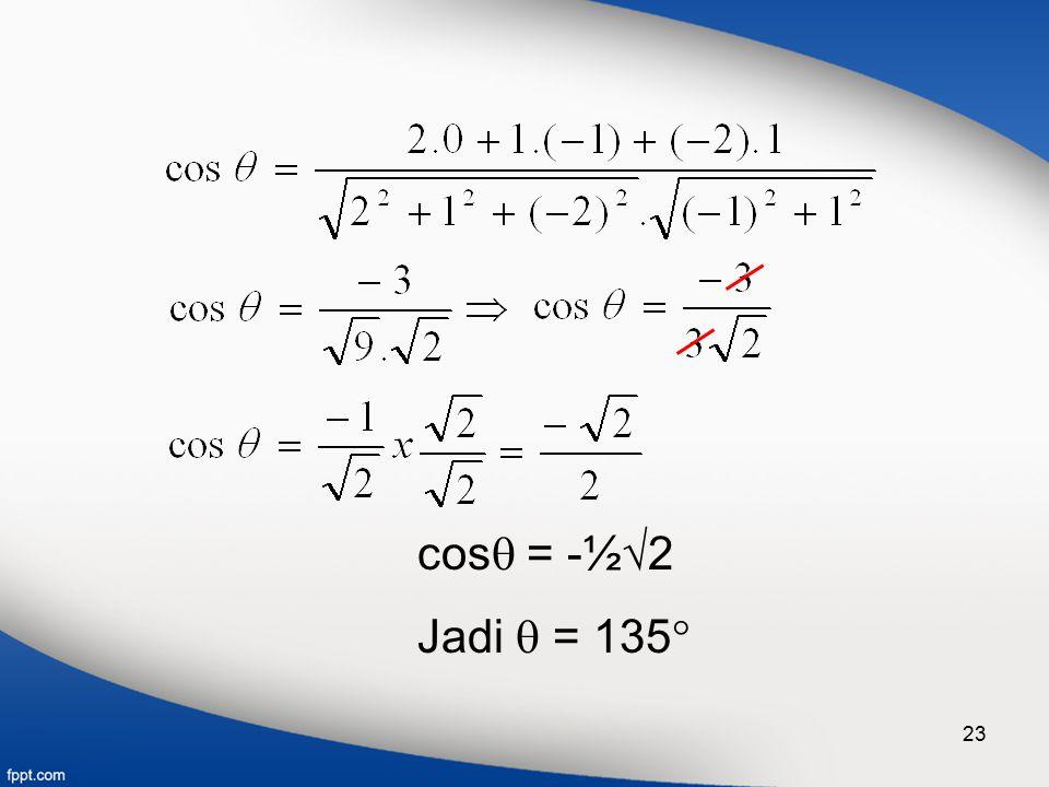 23 cos  = -½  2 Jadi  = 135 