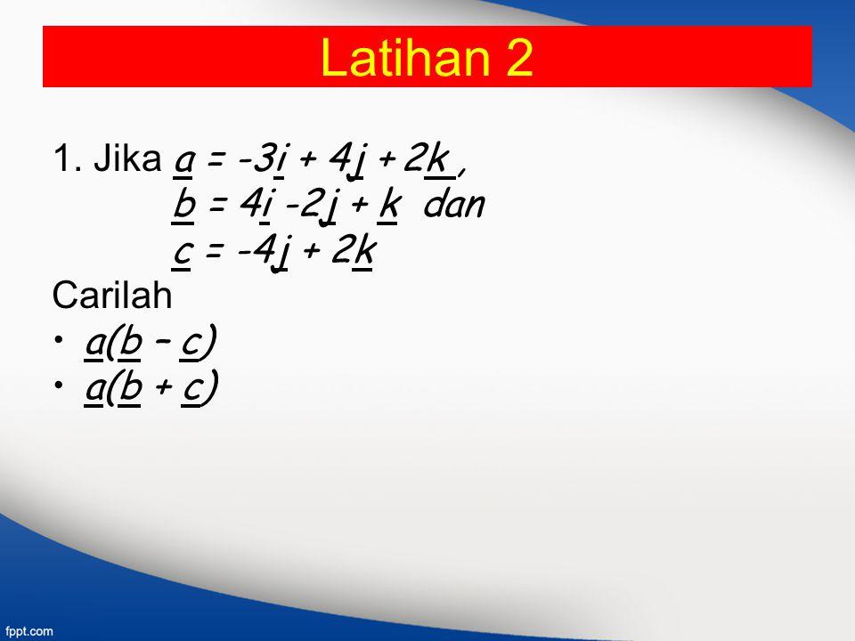Latihan 2 1. Jika a = -3i + 4j + 2k, b = 4i -2j + k dan c = -4j + 2k Carilah a(b – c) a(b + c)