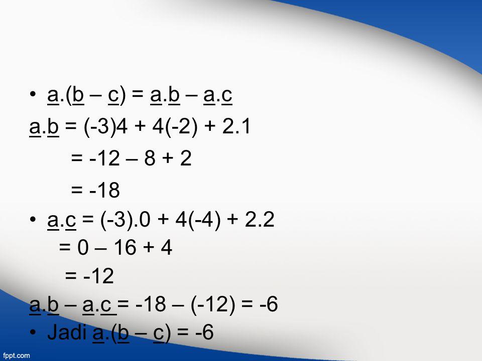 a.(b – c) = a.b – a.c a.b = (-3)4 + 4(-2) + 2.1 = -12 – 8 + 2 = -18 a.c = (-3).0 + 4(-4) + 2.2 = 0 – 16 + 4 = -12 a.b – a.c = -18 – (-12) = -6 Jadi a.(b – c) = -6