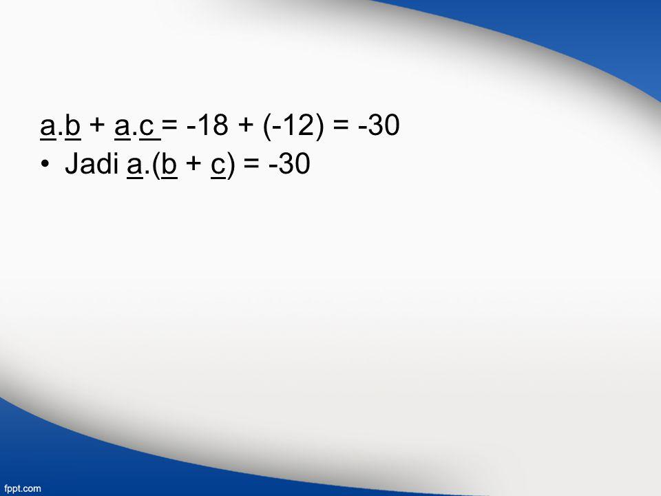 a.b + a.c = -18 + (-12) = -30 Jadi a.(b + c) = -30