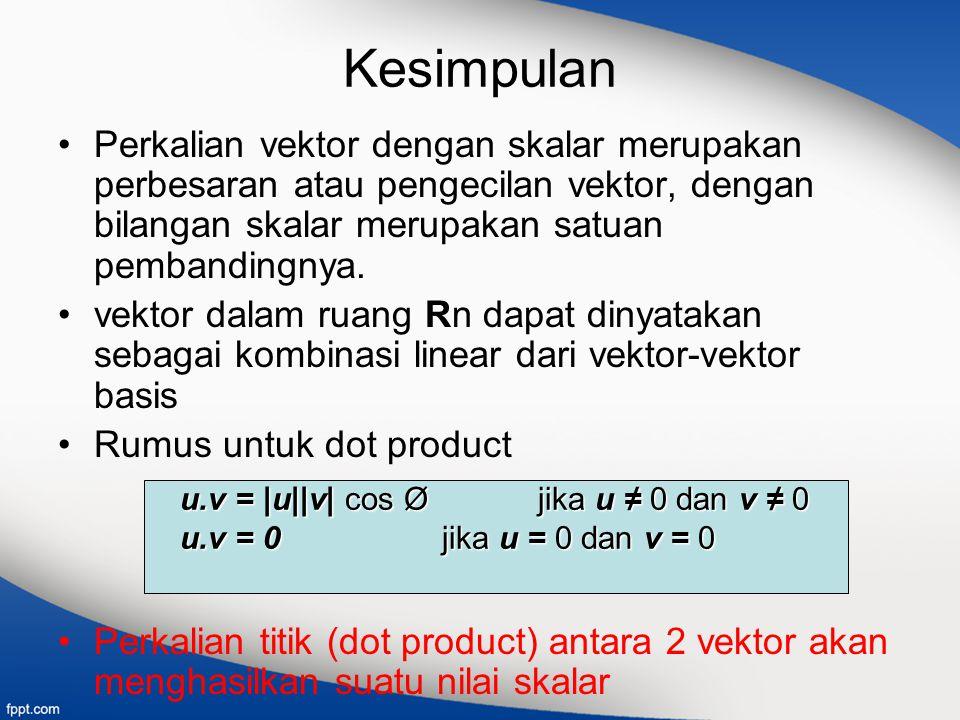 Kesimpulan Perkalian vektor dengan skalar merupakan perbesaran atau pengecilan vektor, dengan bilangan skalar merupakan satuan pembandingnya. vektor d