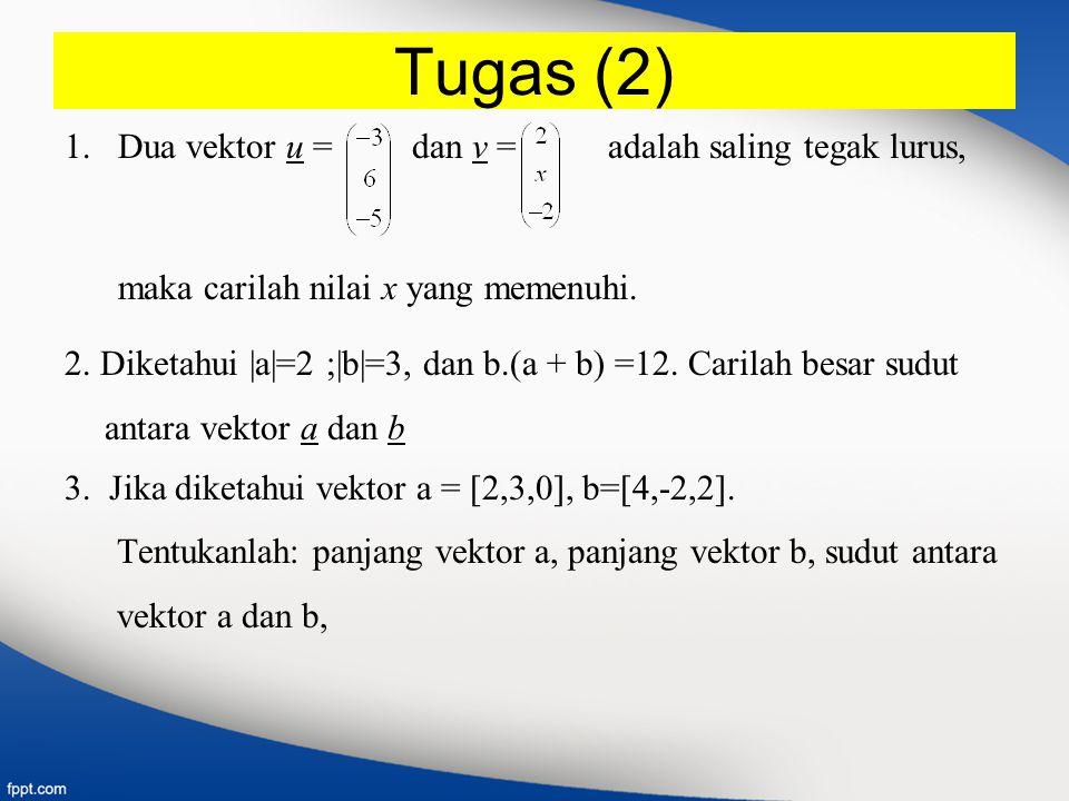 Tugas (2) 1.Dua vektor u = dan v = adalah saling tegak lurus, maka carilah nilai x yang memenuhi. 2. Diketahui |a|=2 ;|b|=3, dan b.(a + b) =12. Carila