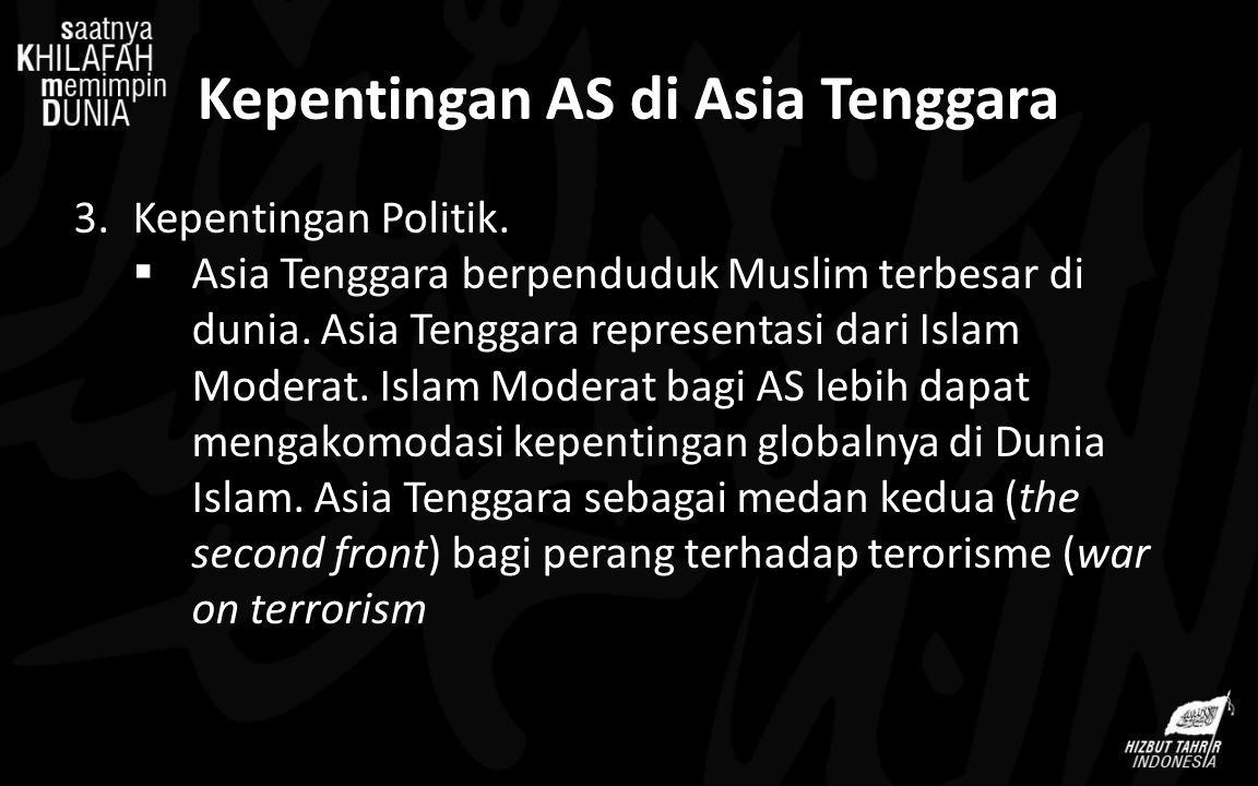 Kepentingan AS di Asia Tenggara 3.Kepentingan Politik.  Asia Tenggara berpenduduk Muslim terbesar di dunia. Asia Tenggara representasi dari Islam Mod