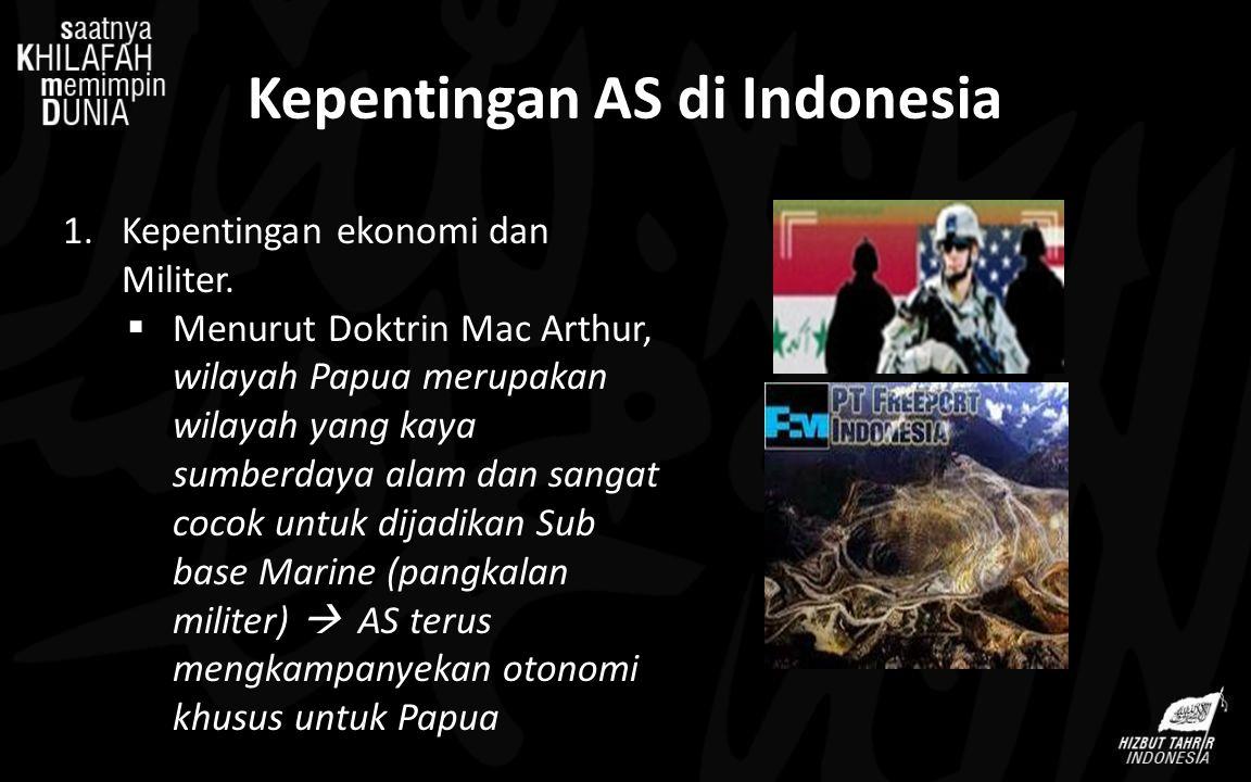 Kepentingan AS di Indonesia 1.Kepentingan ekonomi dan Militer.  Menurut Doktrin Mac Arthur, wilayah Papua merupakan wilayah yang kaya sumberdaya alam