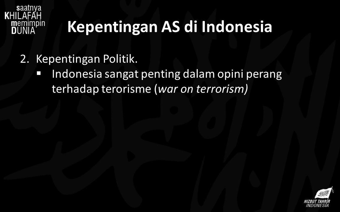 Kepentingan AS di Indonesia 2.Kepentingan Politik.  Indonesia sangat penting dalam opini perang terhadap terorisme (war on terrorism)