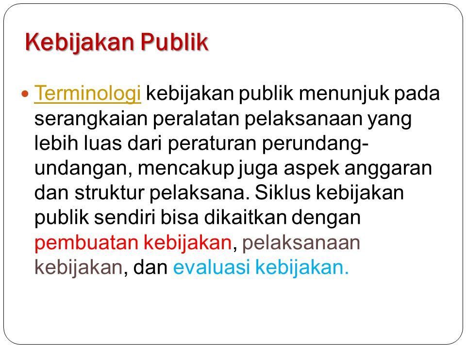 Kebijakan Publik Terminologi kebijakan publik menunjuk pada serangkaian peralatan pelaksanaan yang lebih luas dari peraturan perundang- undangan, mencakup juga aspek anggaran dan struktur pelaksana.
