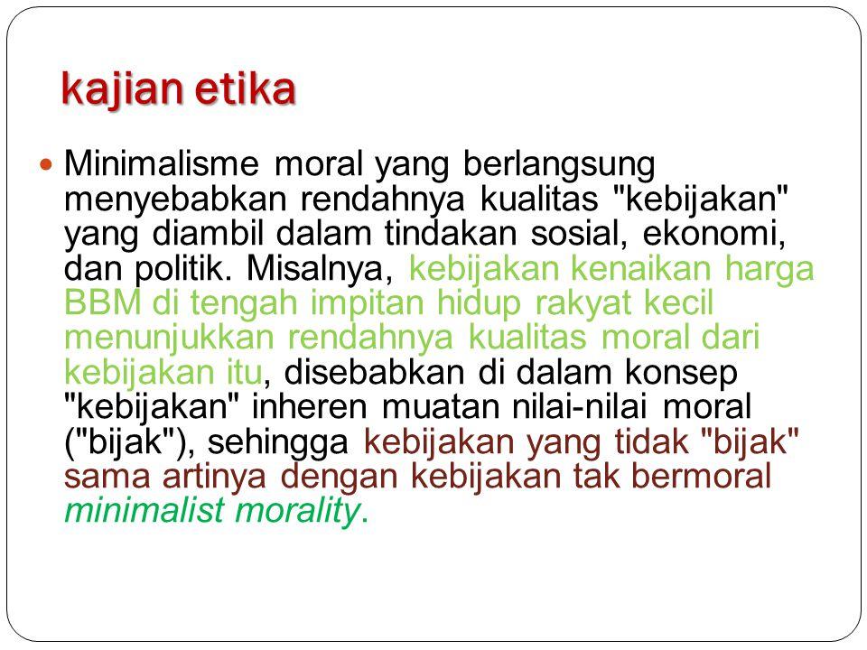 kajian etika Minimalisme moral yang berlangsung menyebabkan rendahnya kualitas kebijakan yang diambil dalam tindakan sosial, ekonomi, dan politik.