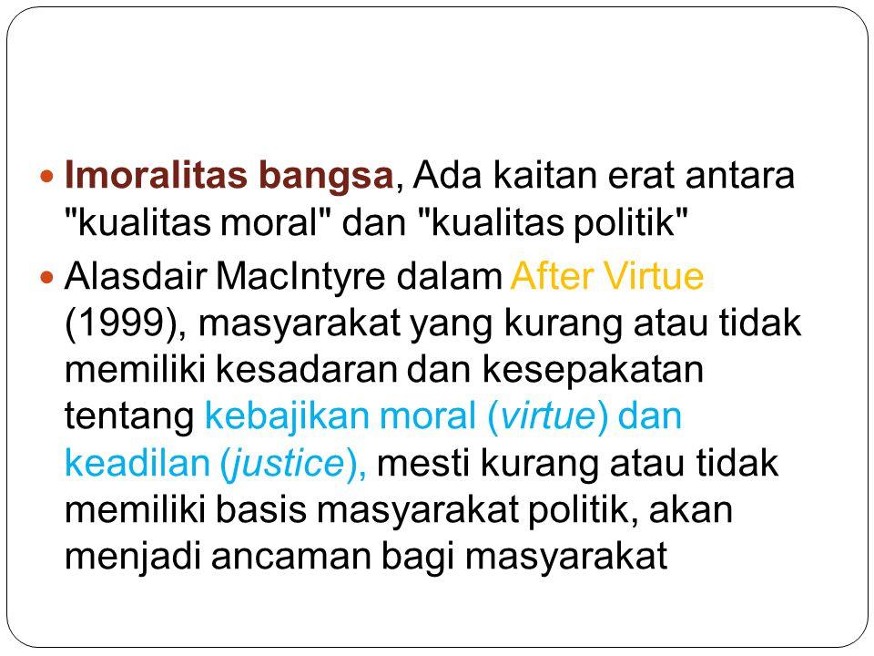 Imoralitas bangsa, Ada kaitan erat antara kualitas moral dan kualitas politik Alasdair MacIntyre dalam After Virtue (1999), masyarakat yang kurang atau tidak memiliki kesadaran dan kesepakatan tentang kebajikan moral (virtue) dan keadilan (justice), mesti kurang atau tidak memiliki basis masyarakat politik, akan menjadi ancaman bagi masyarakat