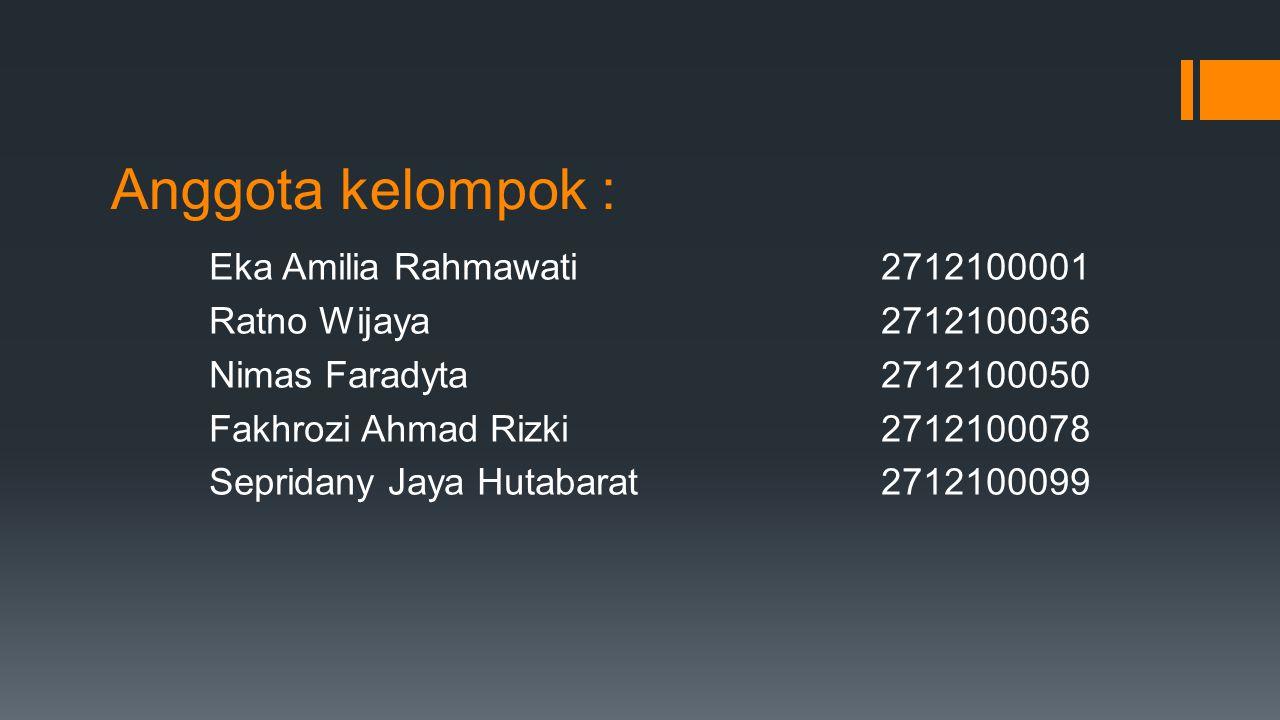 Anggota kelompok : Eka Amilia Rahmawati 2712100001 Ratno Wijaya 2712100036 Nimas Faradyta 2712100050 Fakhrozi Ahmad Rizki 2712100078 Sepridany Jaya Hutabarat 2712100099
