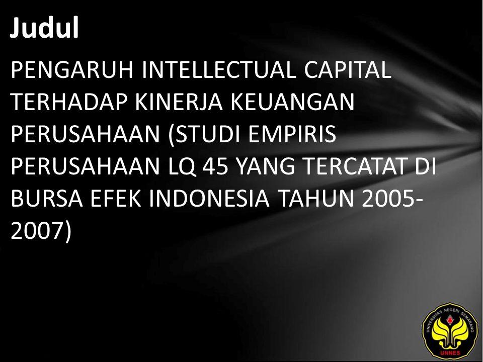 Judul PENGARUH INTELLECTUAL CAPITAL TERHADAP KINERJA KEUANGAN PERUSAHAAN (STUDI EMPIRIS PERUSAHAAN LQ 45 YANG TERCATAT DI BURSA EFEK INDONESIA TAHUN 2005- 2007)