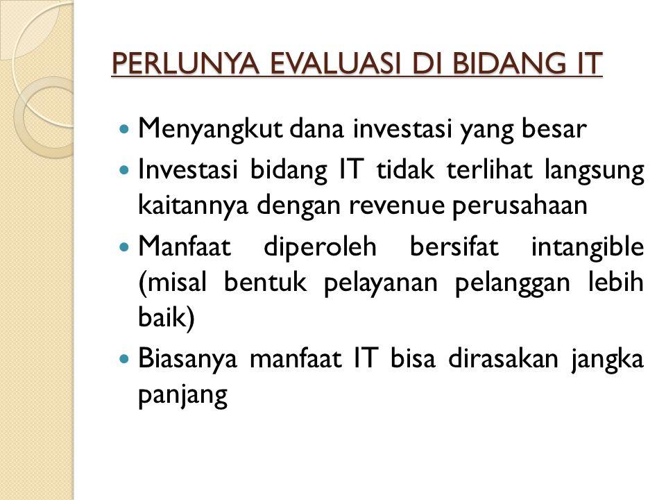 PERLUNYA EVALUASI DI BIDANG IT Menyangkut dana investasi yang besar Investasi bidang IT tidak terlihat langsung kaitannya dengan revenue perusahaan Ma