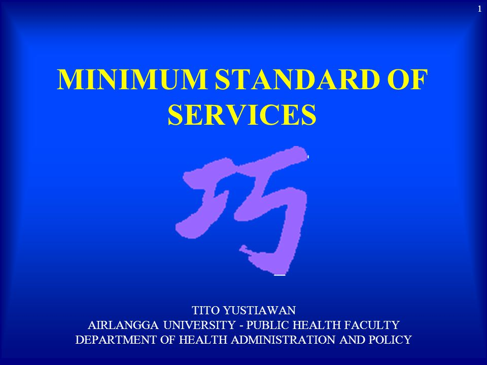 MINIMUM STANDARD OF SERVICES (modified by Yustiawan) A formal and written policy (guide and rules) of minimum level specification contains: definition, key indicators (qualitative and/or quantitative), limit (tresshold) approved by authorized party to deliver services and attain performance expectation.