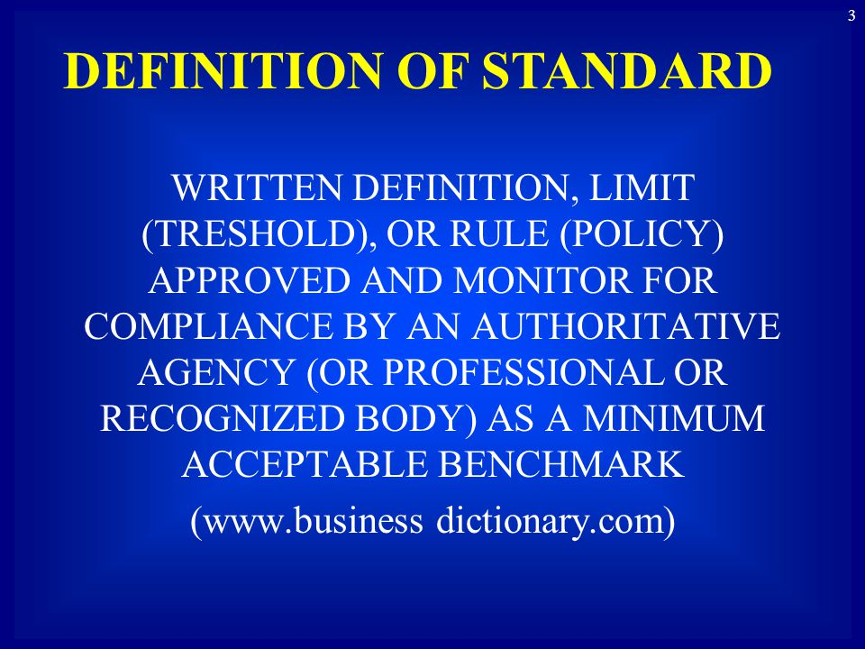 WRITTEN DEFINITION, LIMIT (TRESHOLD), OR RULE (POLICY) APPROVED AND MONITOR FOR COMPLIANCE BY AN AUTHORITATIVE AGENCY (OR PROFESSIONAL OR RECOGNIZED BODY) AS A MINIMUM ACCEPTABLE BENCHMARK (www.business dictionary.com) 3 DEFINITION OF STANDARD
