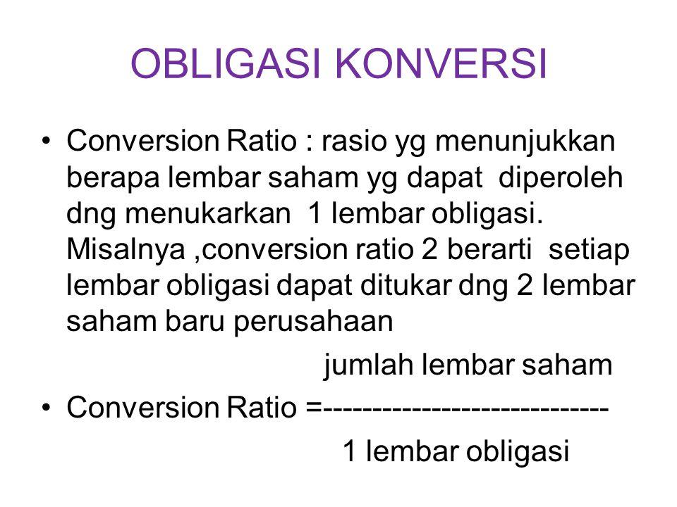 OBLIGASI KONVERSI Conversion Ratio : rasio yg menunjukkan berapa lembar saham yg dapat diperoleh dng menukarkan 1 lembar obligasi. Misalnya,conversion