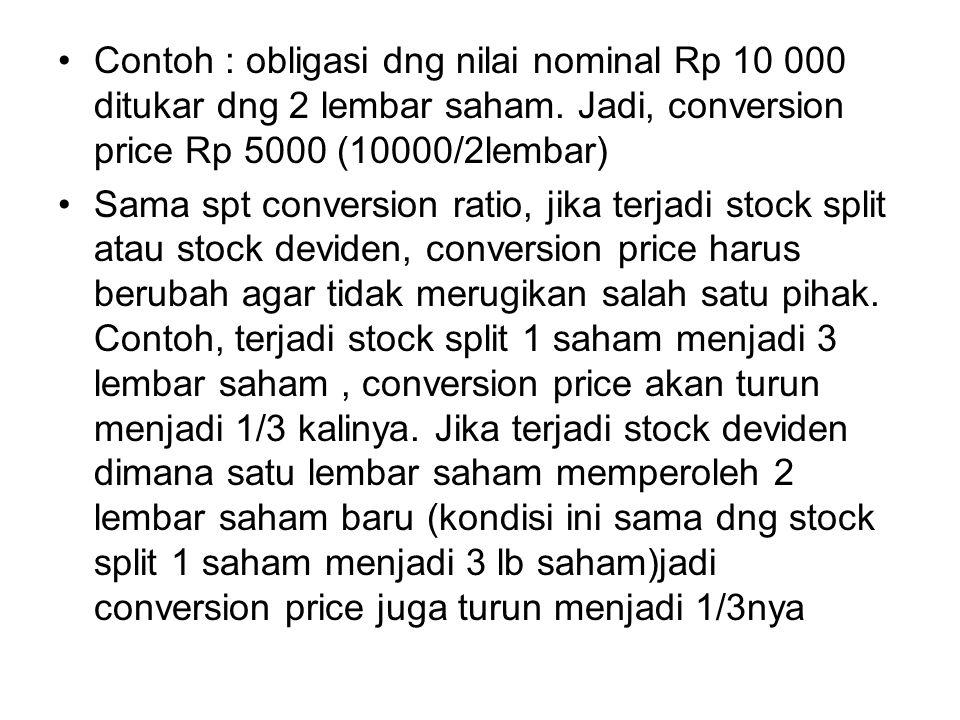 Contoh : obligasi dng nilai nominal Rp 10 000 ditukar dng 2 lembar saham. Jadi, conversion price Rp 5000 (10000/2lembar) Sama spt conversion ratio, ji