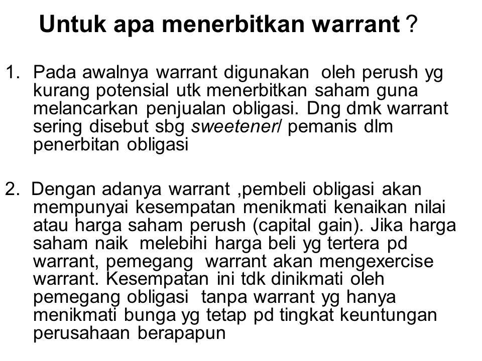 Untuk apa menerbitkan warrant ? 1.Pada awalnya warrant digunakan oleh perush yg kurang potensial utk menerbitkan saham guna melancarkan penjualan obli