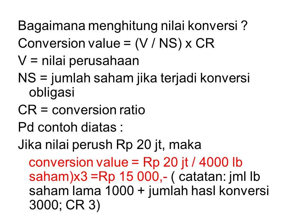 Bagaimana menghitung nilai konversi ? Conversion value = (V / NS) x CR V = nilai perusahaan NS = jumlah saham jika terjadi konversi obligasi CR = conv