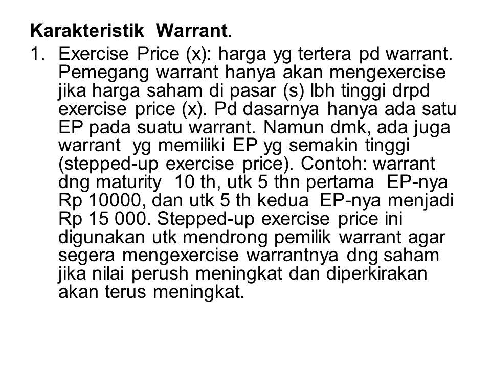 Karakteristik Warrant. 1.Exercise Price (x): harga yg tertera pd warrant. Pemegang warrant hanya akan mengexercise jika harga saham di pasar (s) lbh t