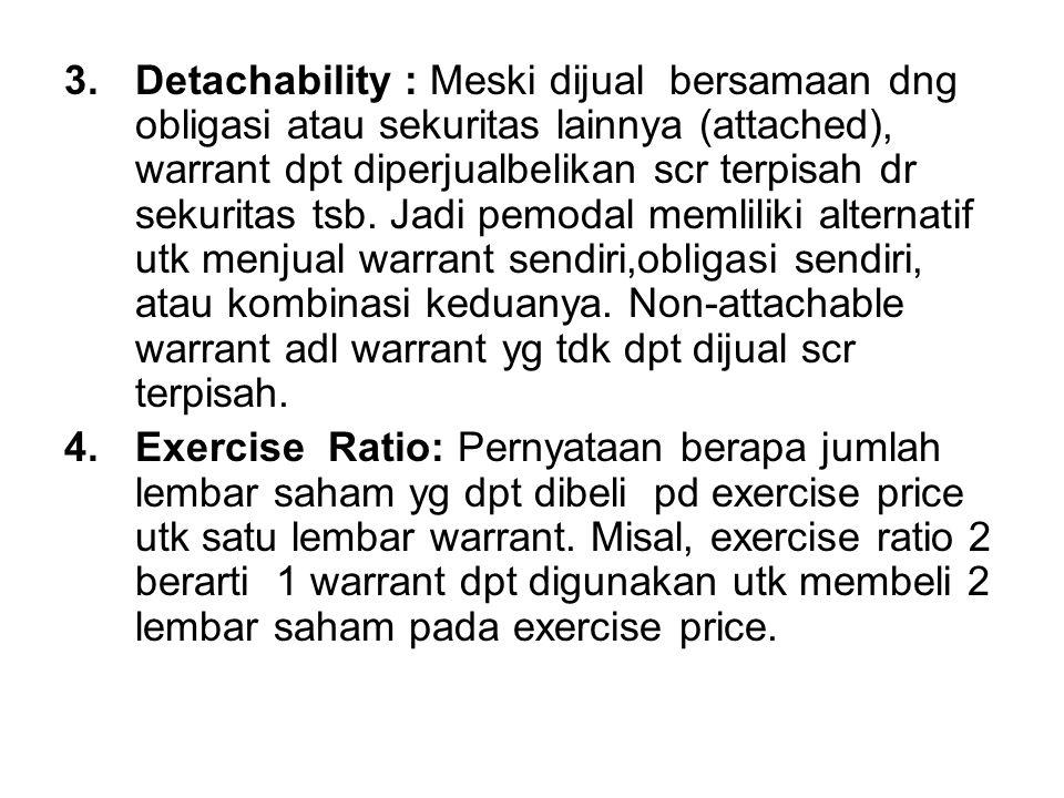 3.Detachability : Meski dijual bersamaan dng obligasi atau sekuritas lainnya (attached), warrant dpt diperjualbelikan scr terpisah dr sekuritas tsb. J