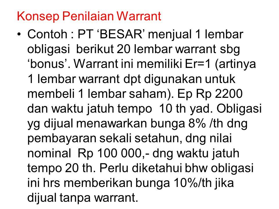Konsep Penilaian Warrant Contoh : PT 'BESAR' menjual 1 lembar obligasi berikut 20 lembar warrant sbg 'bonus'. Warrant ini memiliki Er=1 (artinya 1 lem