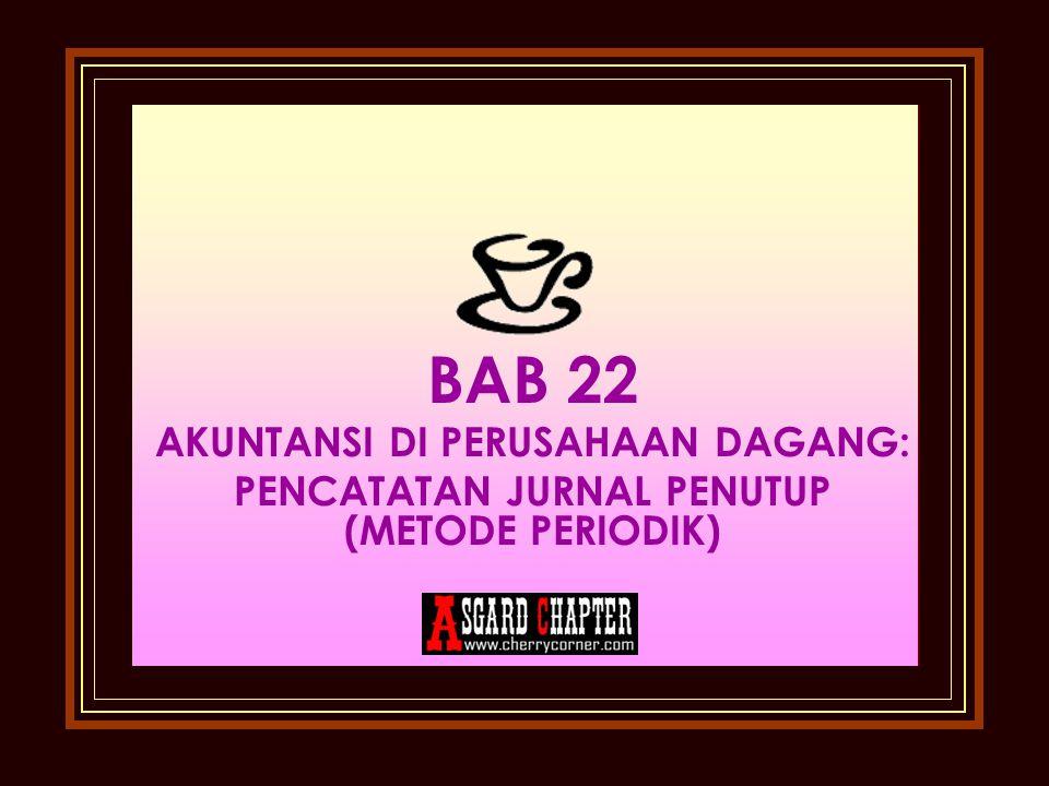 BAB 22 AKUNTANSI DI PERUSAHAAN DAGANG: PENCATATAN JURNAL PENUTUP (METODE PERIODIK)