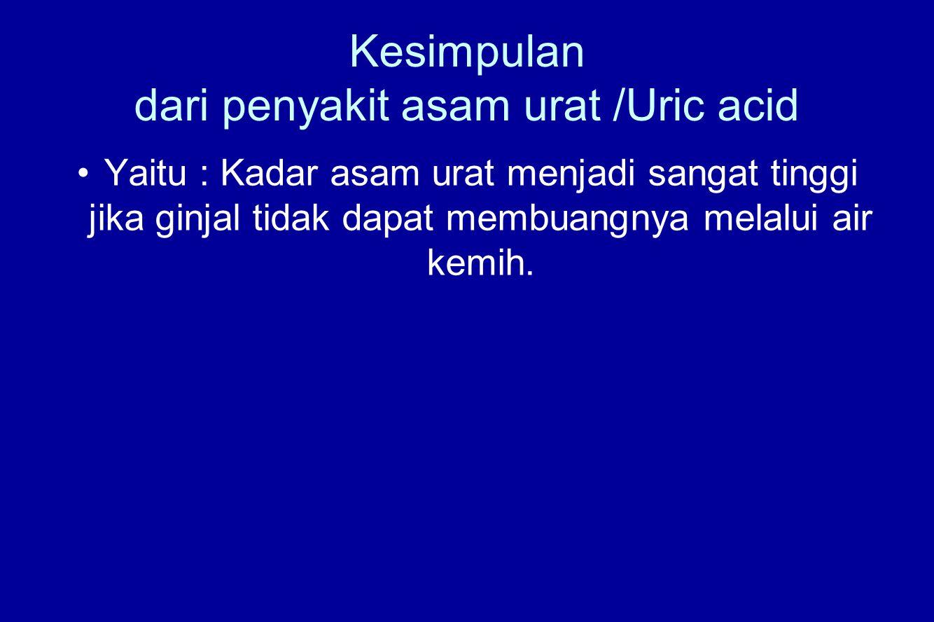 Kesimpulan dari penyakit asam urat /Uric acid Yaitu : Kadar asam urat menjadi sangat tinggi jika ginjal tidak dapat membuangnya melalui air kemih.