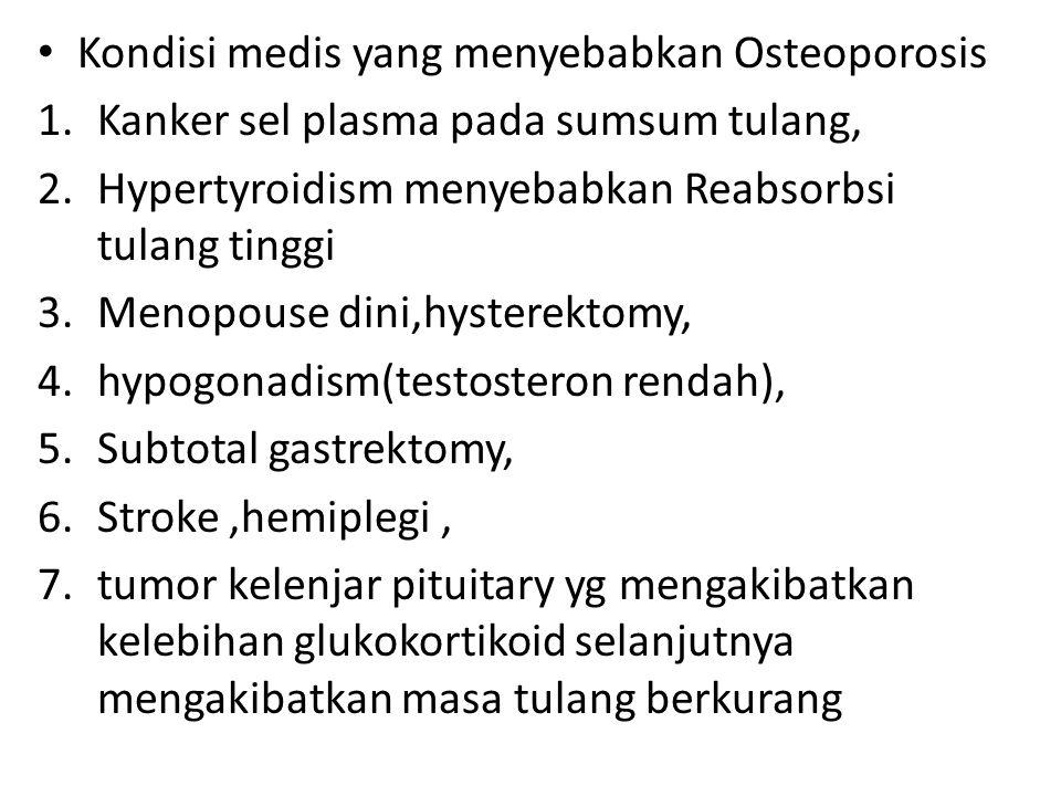 Kondisi medis yang menyebabkan Osteoporosis 1.Kanker sel plasma pada sumsum tulang, 2.Hypertyroidism menyebabkan Reabsorbsi tulang tinggi 3.Menopouse