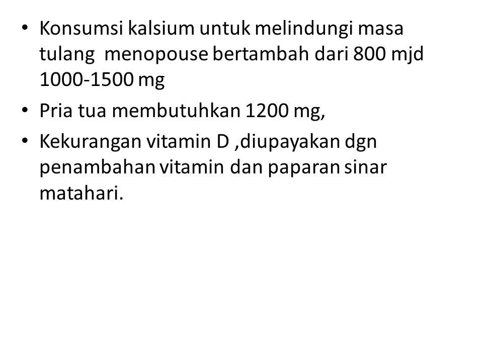 Konsumsi kalsium untuk melindungi masa tulang menopouse bertambah dari 800 mjd 1000-1500 mg Pria tua membutuhkan 1200 mg, Kekurangan vitamin D,diupaya