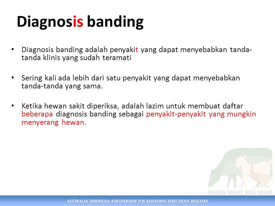 AUSTRALIA INDONESIA PARTNERSHIP FOR EMERGING INFECTIOUS DISEASES Diagnosis banding Diagnosis banding adalah penyakit yang dapat menyebabkan tanda- tanda klinis yang sudah teramati Sering kali ada lebih dari satu penyakit yang dapat menyebabkan tanda-tanda yang sama.