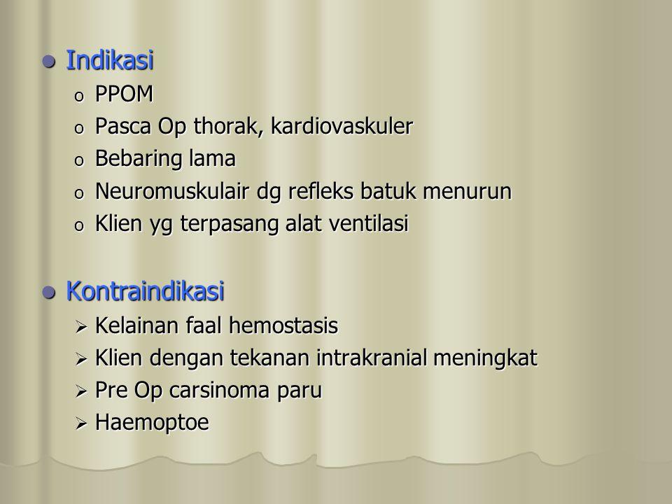 Indikasi Indikasi o PPOM o Pasca Op thorak, kardiovaskuler o Bebaring lama o Neuromuskulair dg refleks batuk menurun o Klien yg terpasang alat ventila