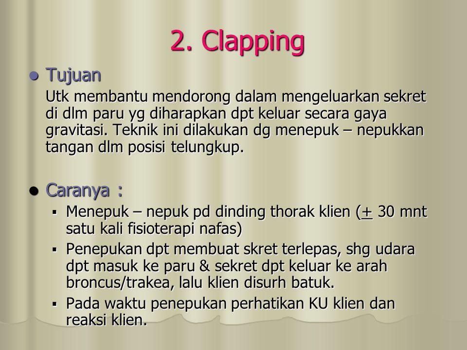 2. Clapping Tujuan Tujuan Utk membantu mendorong dalam mengeluarkan sekret di dlm paru yg diharapkan dpt keluar secara gaya gravitasi. Teknik ini dila