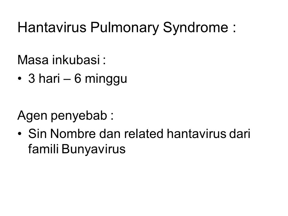 Hantavirus Pulmonary Syndrome : Masa inkubasi : 3 hari – 6 minggu Agen penyebab : Sin Nombre dan related hantavirus dari famili Bunyavirus