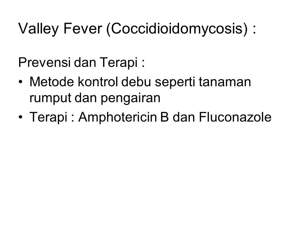 Valley Fever (Coccidioidomycosis) : Prevensi dan Terapi : Metode kontrol debu seperti tanaman rumput dan pengairan Terapi : Amphotericin B dan Flucona