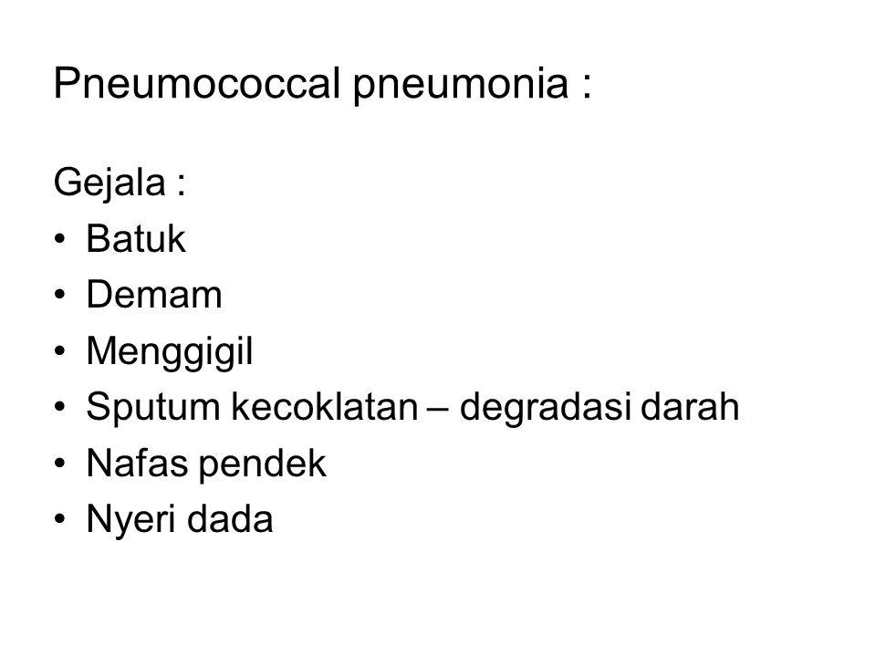 Pneumococcal pneumonia : Gejala : Batuk Demam Menggigil Sputum kecoklatan – degradasi darah Nafas pendek Nyeri dada