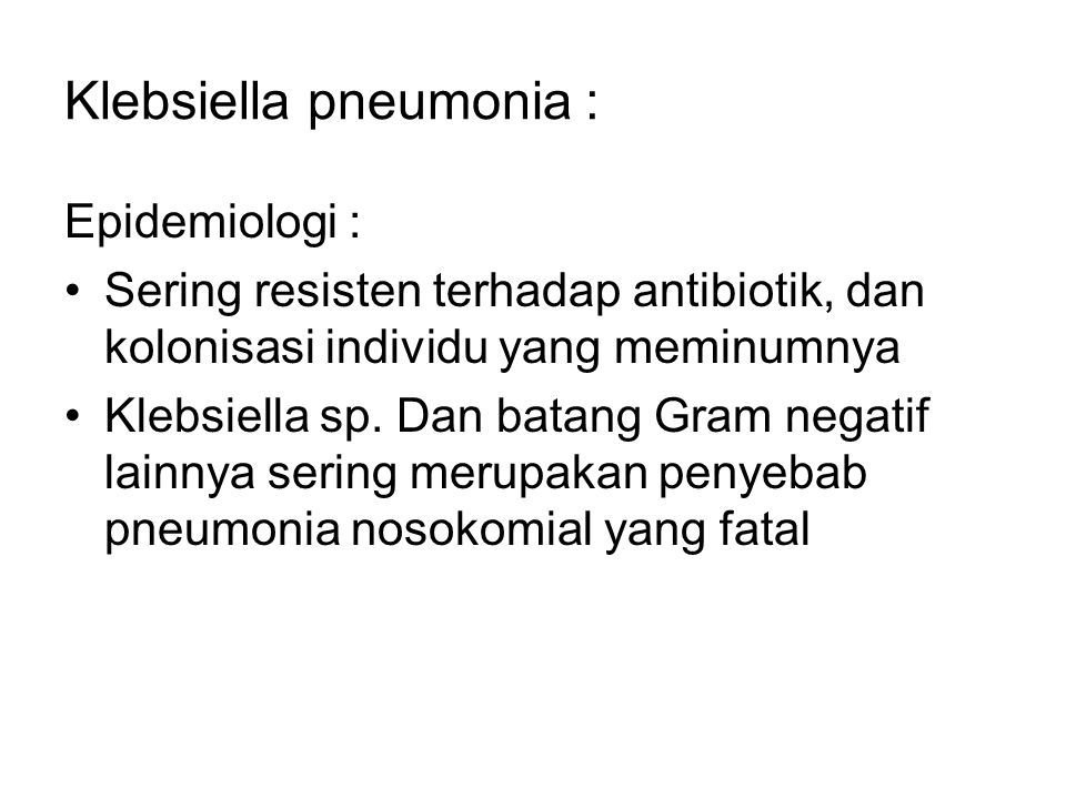 Klebsiella pneumonia : Epidemiologi : Sering resisten terhadap antibiotik, dan kolonisasi individu yang meminumnya Klebsiella sp. Dan batang Gram nega
