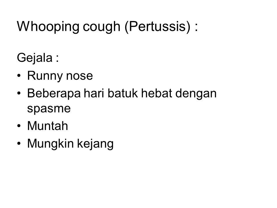 Whooping cough (Pertussis) : Gejala : Runny nose Beberapa hari batuk hebat dengan spasme Muntah Mungkin kejang