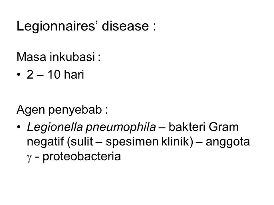 Legionnaires' disease : Masa inkubasi : 2 – 10 hari Agen penyebab : Legionella pneumophila – bakteri Gram negatif (sulit – spesimen klinik) – anggota