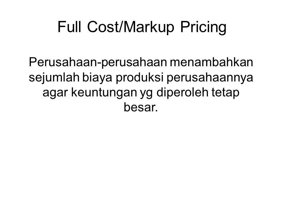 Full Cost/Markup Pricing Perusahaan-perusahaan menambahkan sejumlah biaya produksi perusahaannya agar keuntungan yg diperoleh tetap besar.