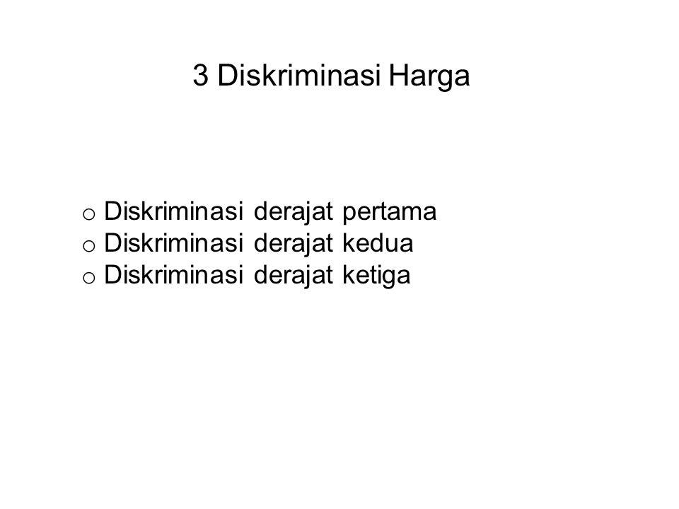 3 Diskriminasi Harga o Diskriminasi derajat pertama o Diskriminasi derajat kedua o Diskriminasi derajat ketiga