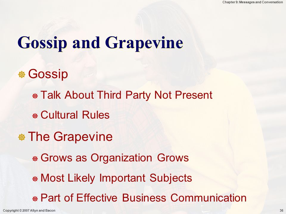 Chapter 9: Messages and Conversation Copyright © 2007 Allyn and Bacon36 Gossip and Grapevine  Gossip  Talk About Third Party Not Present  Cultural