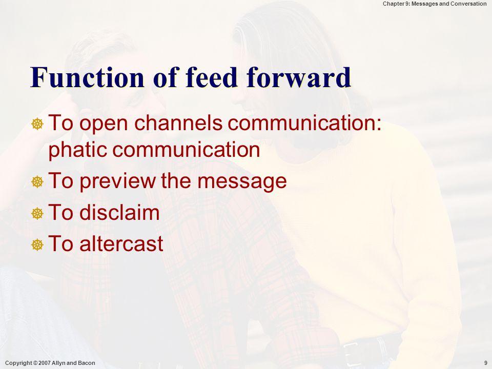 Chapter 9: Messages and Conversation Copyright © 2007 Allyn and Bacon10  (1) Membuka saluran komunikasi, mengacu pd komunikasi fatik  Informasi yg memberitahukan anda ttg aturan interaksi yg normal, diharapkan, diterima & diberlakukan  Memberitahukan bhw org lain ingin berkomunikasi  Membuka saluran komunikasi & bukan mengkomunikasikan informasi  (2) mengantar pesan yg akan datang  Pentingnya pesan  Informasi kualitas -/+