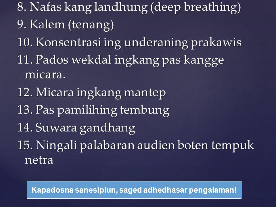 8. Nafas kang landhung (deep breathing) 9. Kalem (tenang) 10. Konsentrasi ing underaning prakawis 11. Pados wekdal ingkang pas kangge micara. 12. Mica