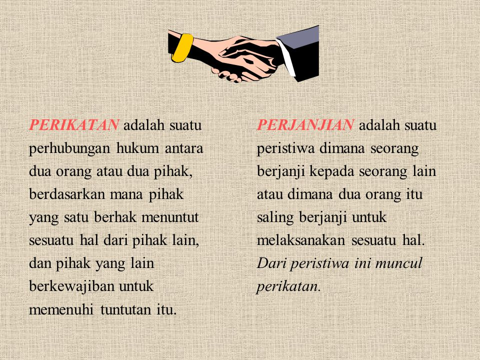 PERIKATAN adalah suatu perhubungan hukum antara dua orang atau dua pihak, berdasarkan mana pihak yang satu berhak menuntut sesuatu hal dari pihak lain