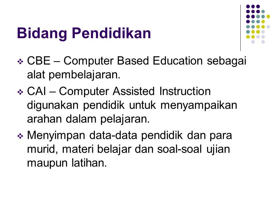 Bidang Pendidikan  CBE – Computer Based Education sebagai alat pembelajaran.  CAI – Computer Assisted Instruction digunakan pendidik untuk menyampai